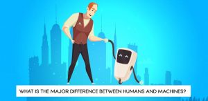 What is the Major Difference Between Humans and Machines?
