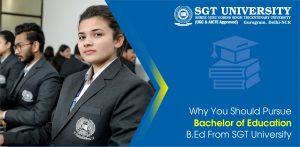 Why You Should Pursue Bachelor of Education B.Ed From SGT University
